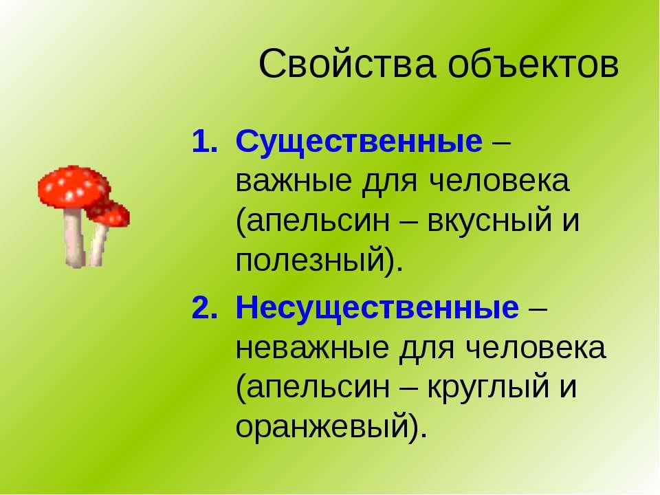 Свойства объектов Существенные – важные для человека (апельсин – вкусный и по...