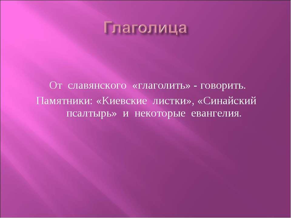 От славянского «глаголить» - говорить. Памятники: «Киевские листки», «Синайск...