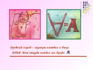 Древний народ – шумеры называл и быка АЛЕФ. Вот откуда появил ась буква А.