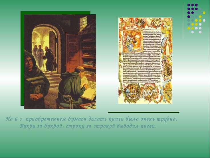 Но и с приобретением бумаги делать книги было очень трудно. Букву за буквой, ...