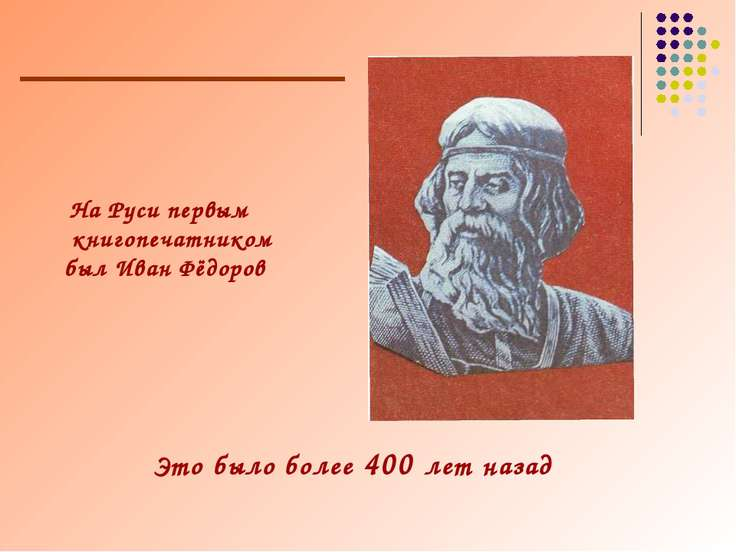 На Руси первым книгопечатником был Иван Фёдоров Это было более 400 лет назад