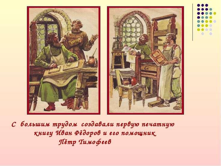 С большим трудом создавали первую печатную книгу Иван Фёдоров и его помощник ...