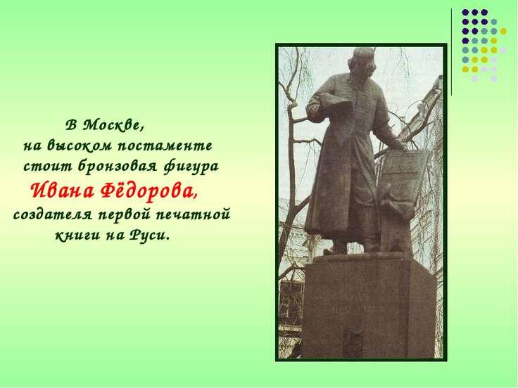 В Москве, на высоком постаменте стоит бронзовая фигура Ивана Фёдорова, создат...