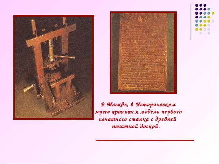 В Москве, в Историческом музее хранится модель первого печатного станка с дре...