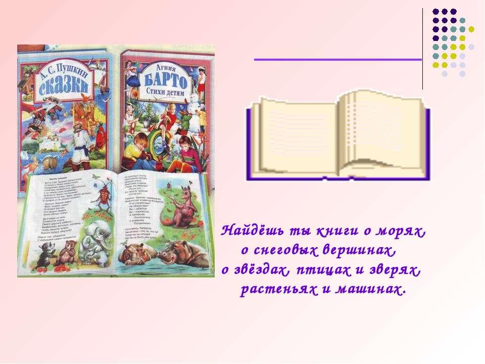 Найдёшь ты книги о морях, о снеговых вершинах, о звёздах, птицах и зверях, ра...