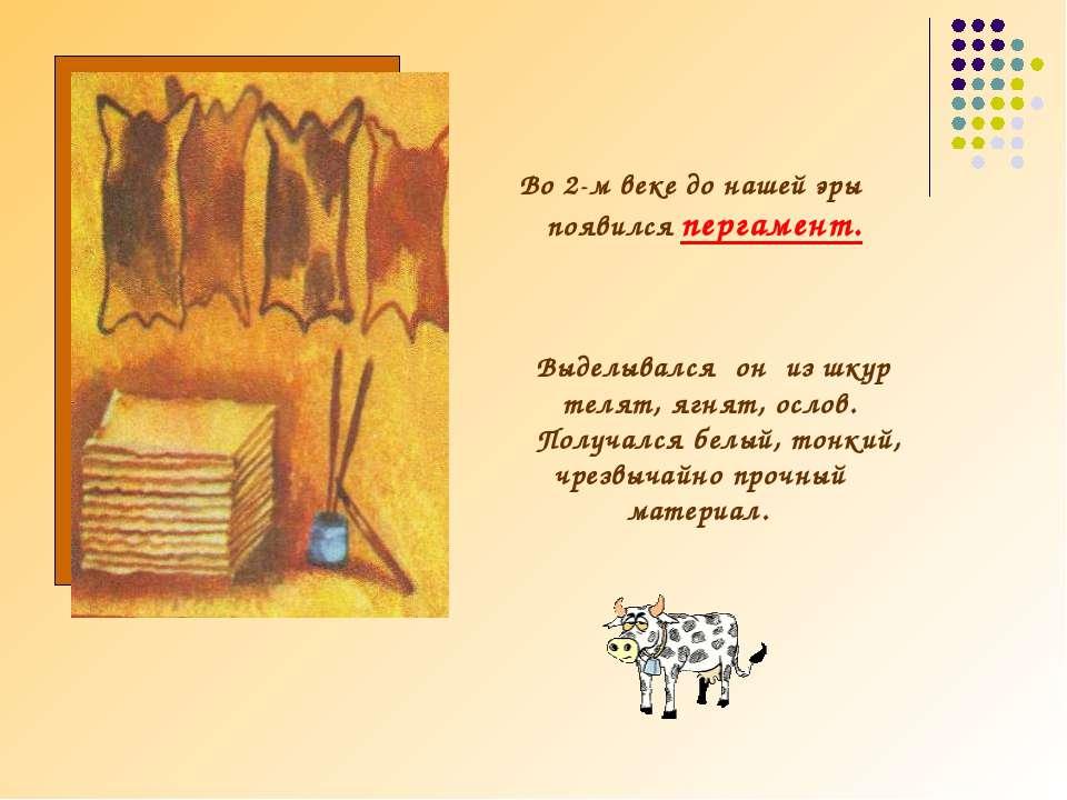 Во 2-м веке до нашей эры появился пергамент. Выделывался он из шкур телят, яг...