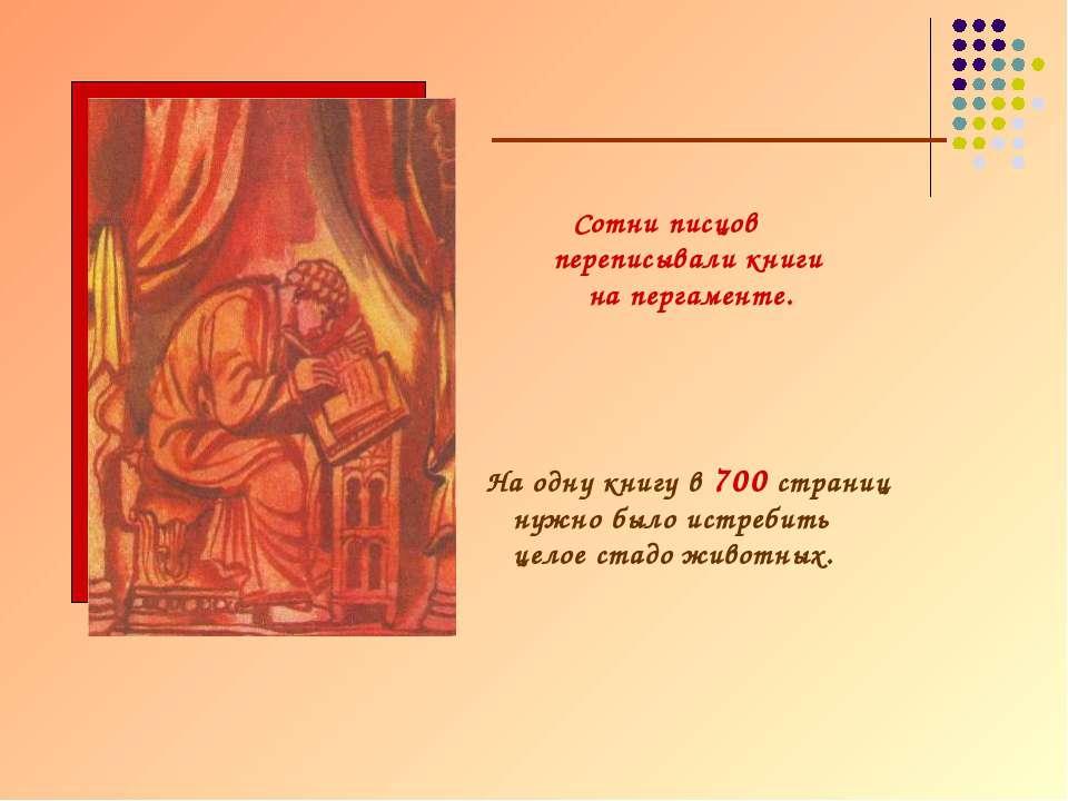 Сотни писцов переписывали книги на пергаменте. На одну книгу в 700 страниц ну...