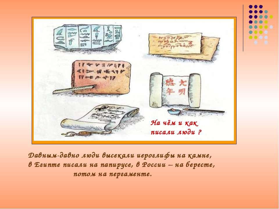 Давным-давно люди высекали иероглифы на камне, в Египте писали на папирусе, в...