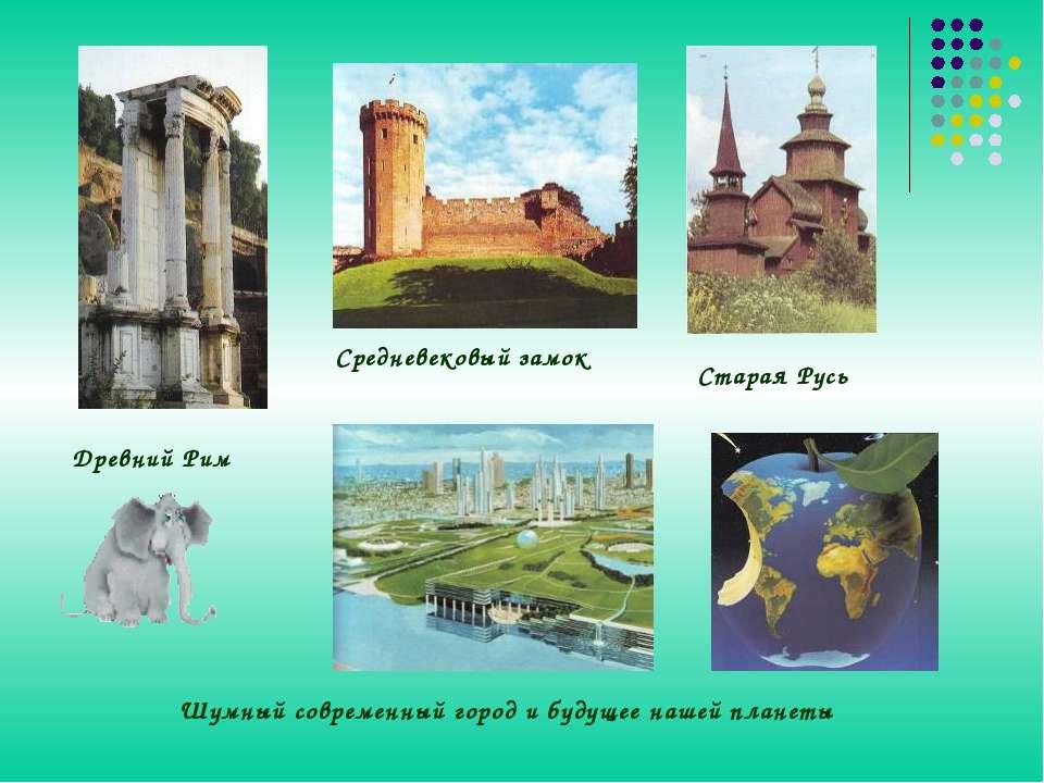 Древний Рим Старая Русь Средневековый замок Шумный современный город и будуще...