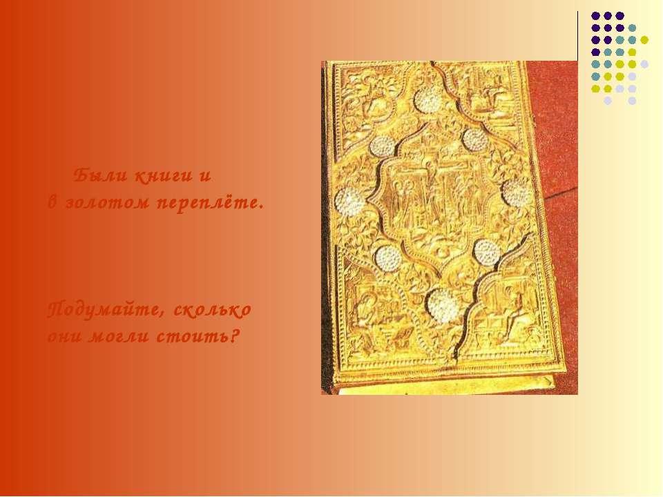 Были книги и в золотом переплёте. Подумайте, сколько они могли стоить?