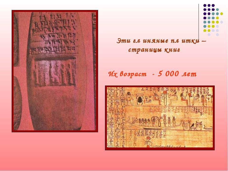Эти гл иняные пл итки – страницы книг Их возраст - 5 000 лет
