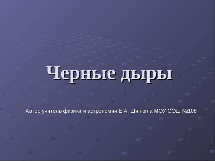 Черные дыры Автор учитель физики и астрономии Е.А. Шипкина МОУ СОШ №108