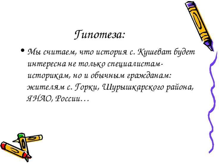 Гипотеза: Мы считаем, что история с. Кушеват будет интересна не только специа...