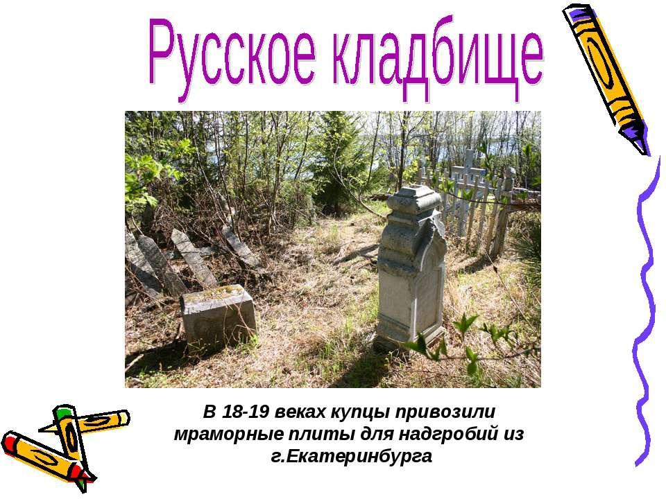 В 18-19 веках купцы привозили мраморные плиты для надгробий из г.Екатеринбурга