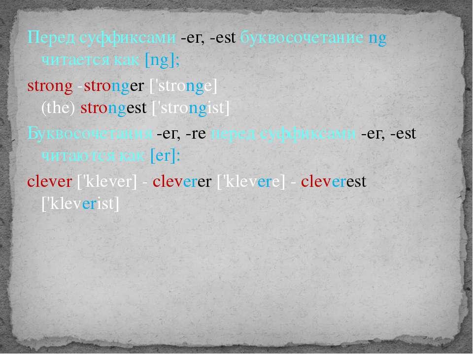 Перед суффиксами -ег, -est буквосочетание ng читается как [ng]; strong -stron...