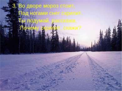 3. Во дворе мороз стоит, Под ногами снег скрипит. Ты подумай, расскажи, Почем...