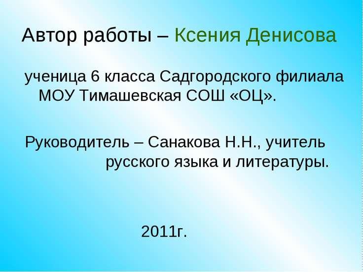 Автор работы – Ксения Денисова ученица 6 класса Садгородского филиала МОУ Тим...