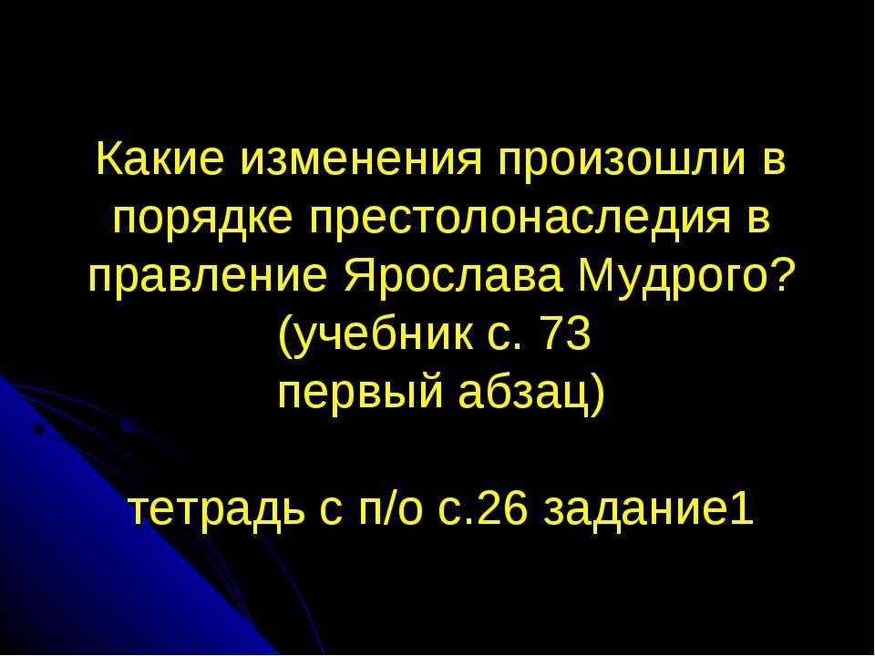 Какие изменения произошли в порядке престолонаследия в правление Ярослава Муд...