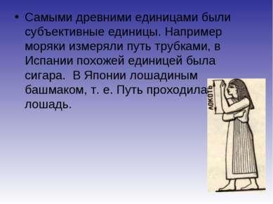 Самыми древними единицами были субъективные единицы. Например моряки измеряли...