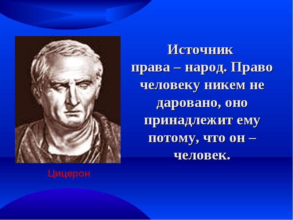 Источник права – народ. Право человеку никем не даровано, оно принадлежит ему...
