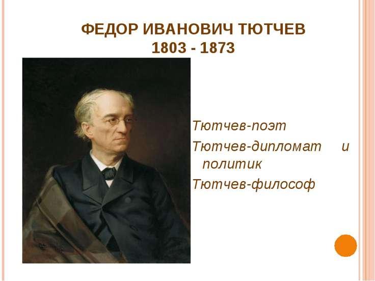 ФЕДОР ИВАНОВИЧ ТЮТЧЕВ 1803 - 1873 Тютчев-поэт Тютчев-дипломат и политик Тютче...