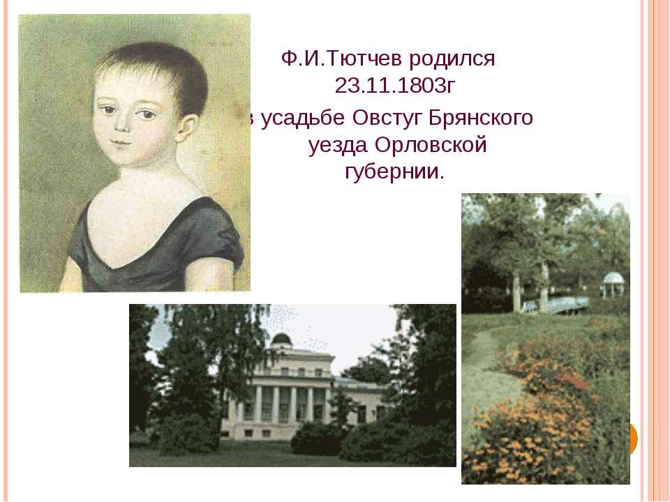 Ф.И.Тютчев родился 23.11.1803г в усадьбе Овстуг Брянского уезда Орловской губ...