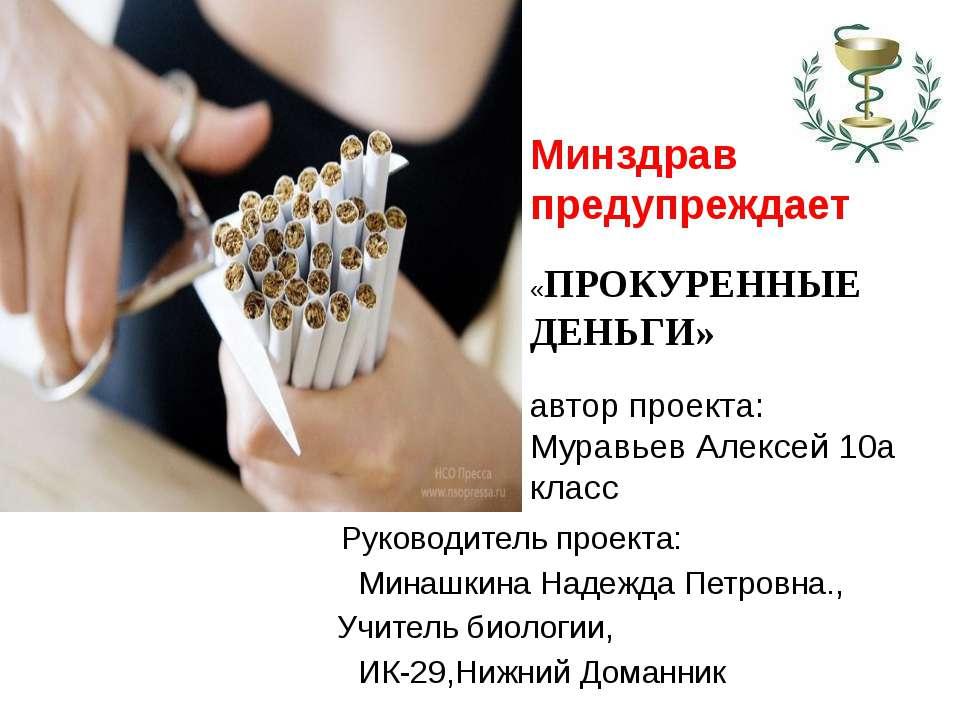 Минздрав предупреждает «ПРОКУРЕННЫЕ ДЕНЬГИ» автор проекта: Муравьев Алексей 1...