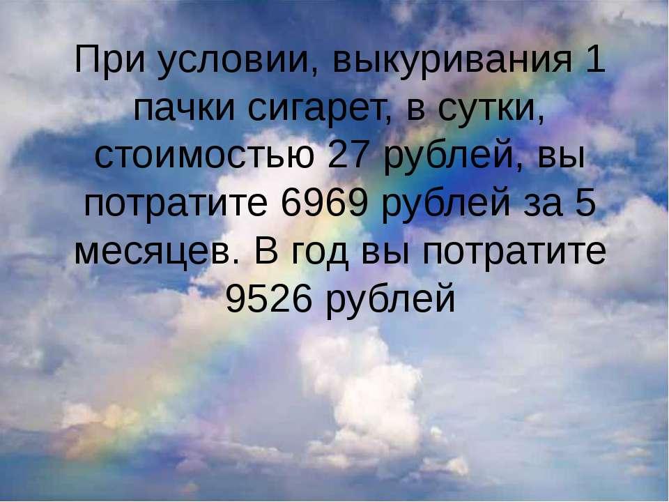 При условии, выкуривания 1 пачки сигарет, в сутки, стоимостью 27 рублей, вы п...