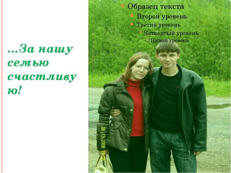 …За нашу семью счастливую!
