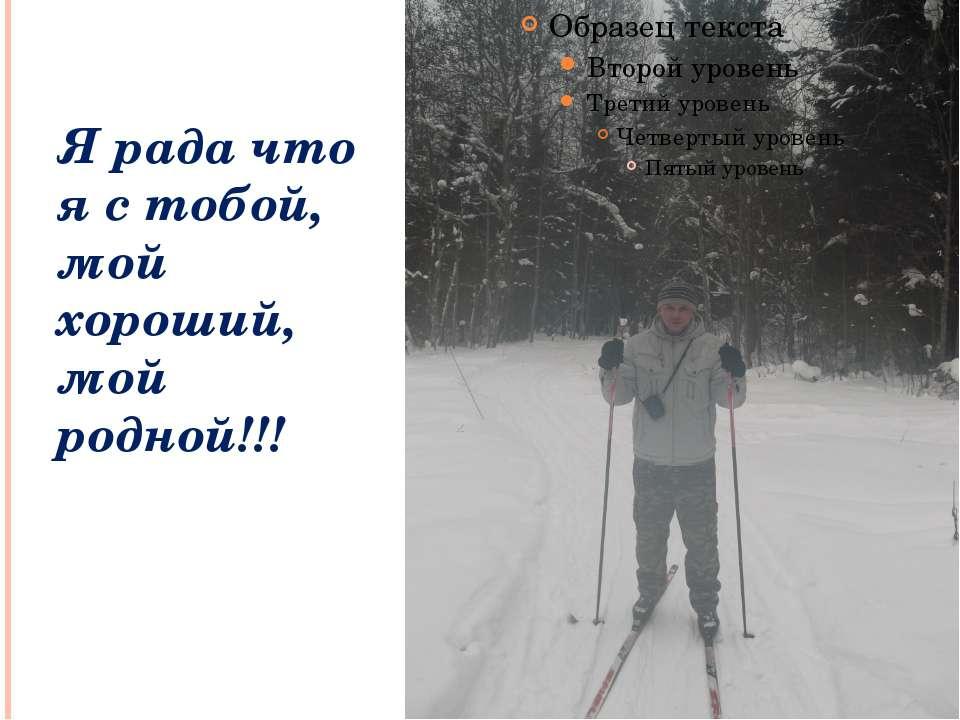 Я рада что я с тобой, мой хороший, мой родной!!!