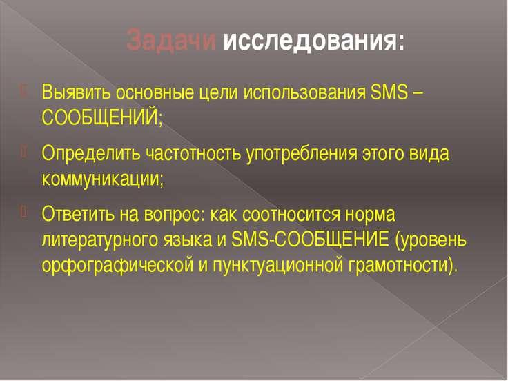 Задачи исследования: Выявить основные цели использования SMS – СООБЩЕНИЙ; Опр...