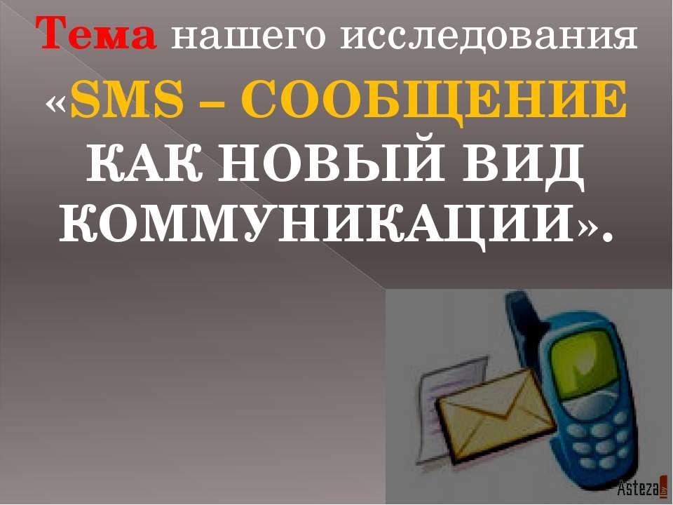 Тема нашего исследования «SMS – СООБЩЕНИЕ КАК НОВЫЙ ВИД КОММУНИКАЦИИ».