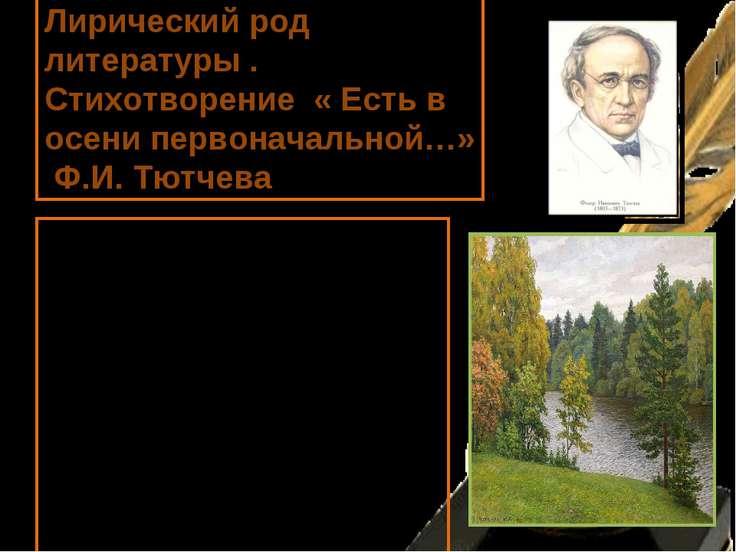 Лирический род литературы . Стихотворение « Есть в осени первоначальной…» Ф.И...