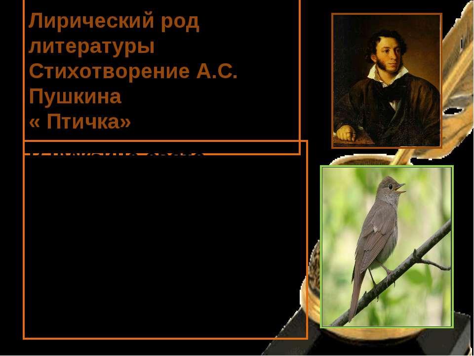 Лирический род литературы Стихотворение А.С. Пушкина « Птичка» В чужбине свят...