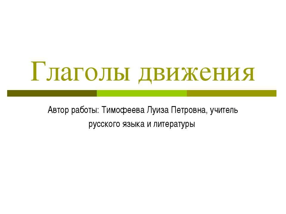 Глаголы движения Автор работы: Тимофеева Луиза Петровна, учитель русского язы...