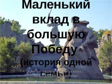 Маленький вклад в большую Победу (история одной семьи) Автор - Баранов Максим...