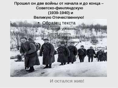 Прошел он две войны от начала и до конца – Советско-финляндскую (1939-1940) и...