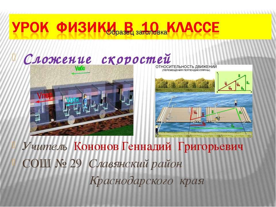 Сложение скоростей Учитель Кононов Геннадий Григорьевич СОШ № 29 Славянский р...