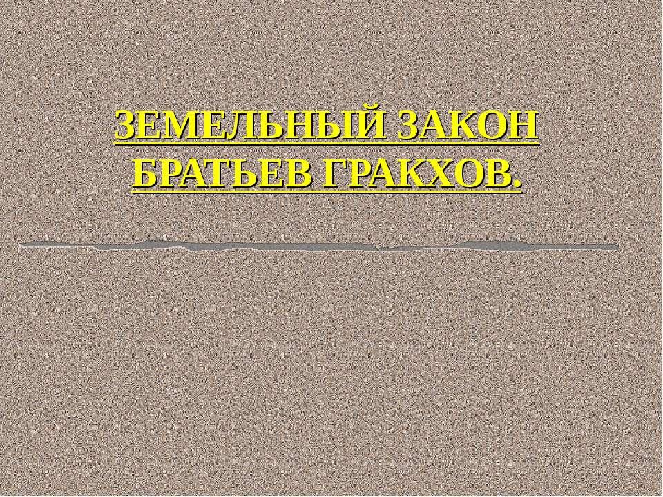 ЗЕМЕЛЬНЫЙ ЗАКОН БРАТЬЕВ ГРАКХОВ.