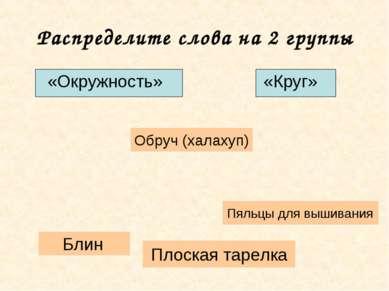 Распределите слова на 2 группы «Окружность» «Круг» Плоская тарелка Блин Пяльц...
