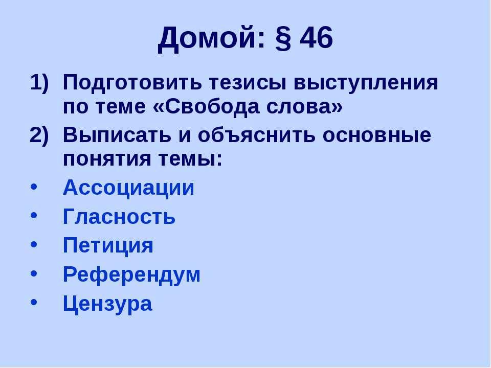 Домой: § 46 Подготовить тезисы выступления по теме «Свобода слова» Выписать и...