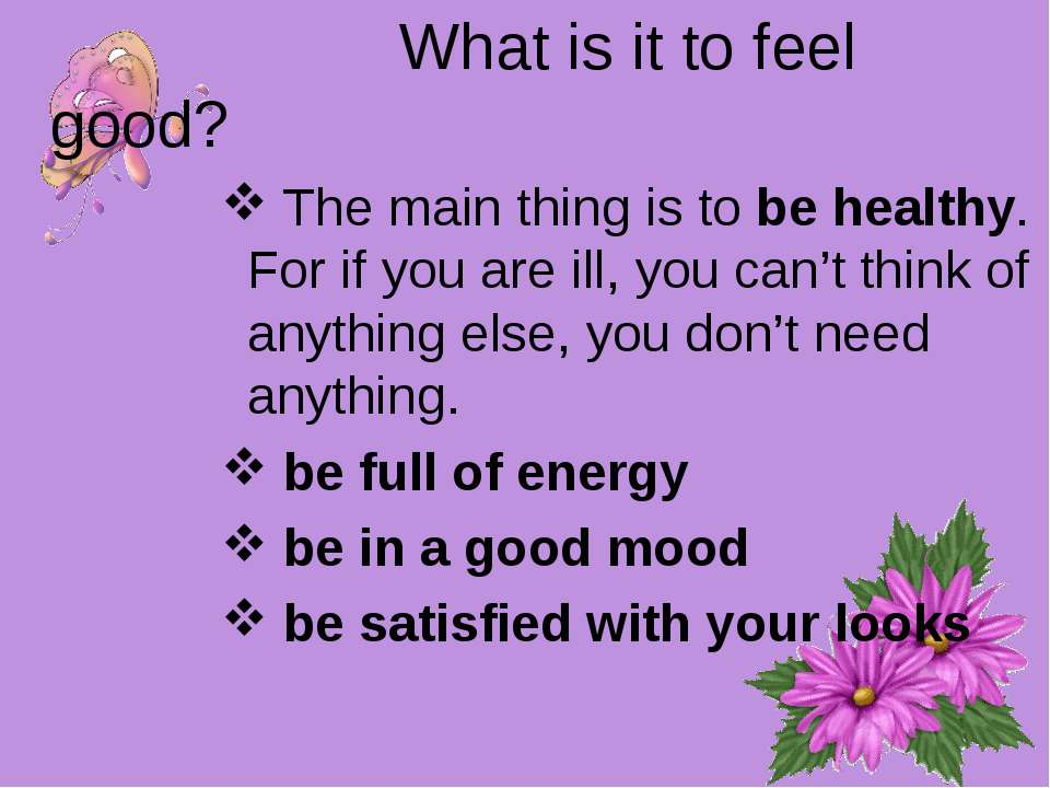 What is it to feel good? The main thing is to be healthy. For if you are ill,...
