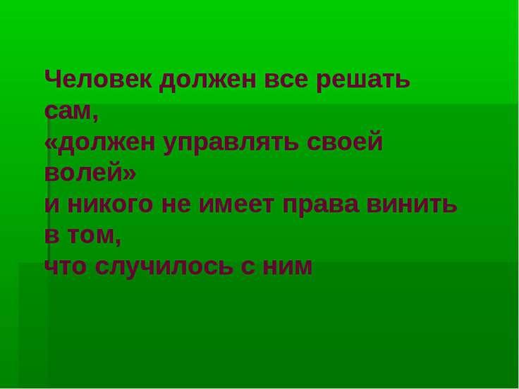 Человек должен все решать сам, «должен управлять своей волей» и никого не име...