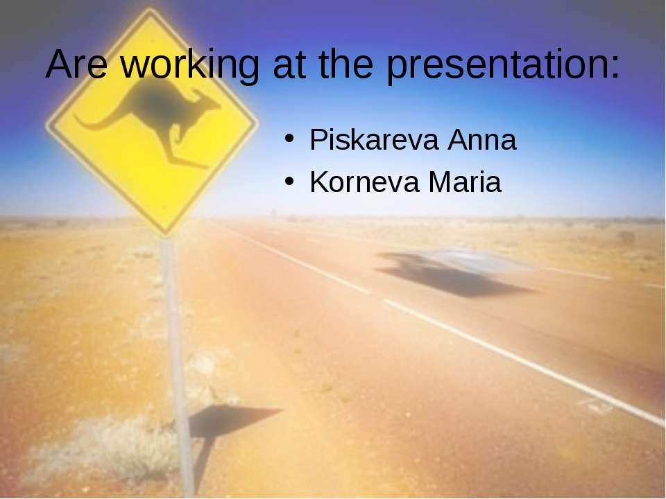 Are working at the presentation: Piskareva Anna Korneva Maria