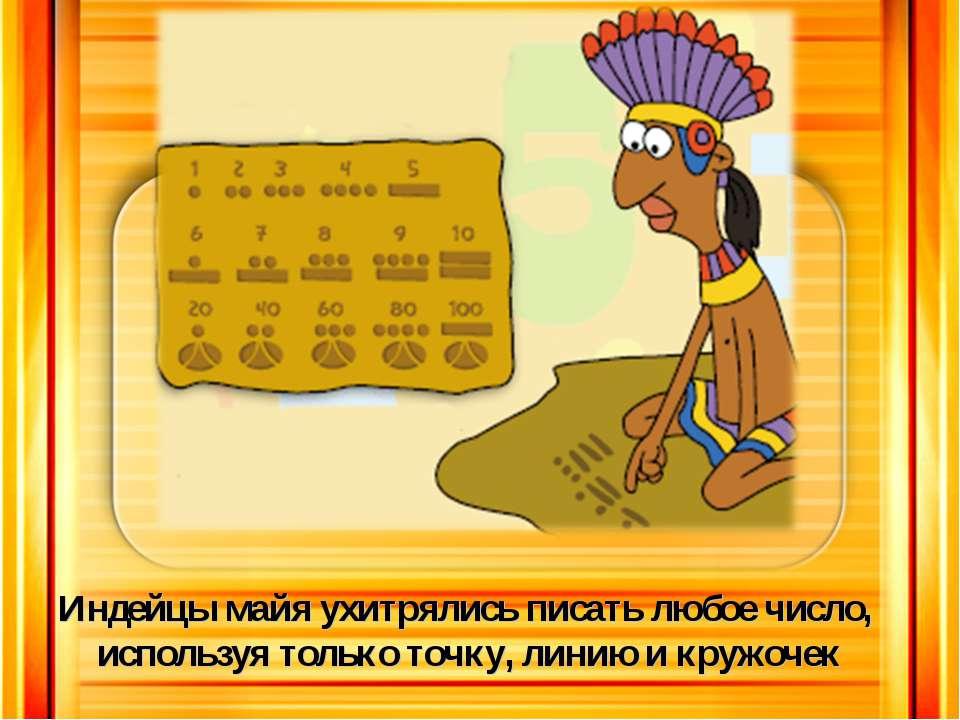 Индейцы майя ухитрялись писать любое число, используя только точку, линию и к...