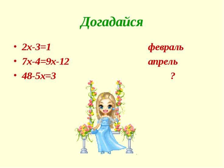 Догадайся 2x-3=1 февраль 7x-4=9x-12 апрель 48-5x=3 ?