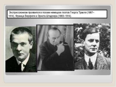 Экспрессионизм проявился в поэзии немецких поэтов Георга Тракля (1887–1914),...