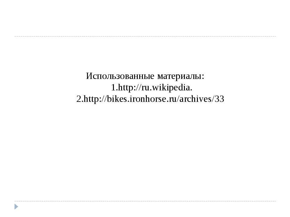 Использованные материалы: 1.http://ru.wikipedia. 2.http://bikes.ironhorse.ru/...