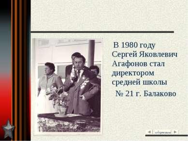 В 1980 году Сергей Яковлевич Агафонов стал директором средней школы № 21 г. Б...