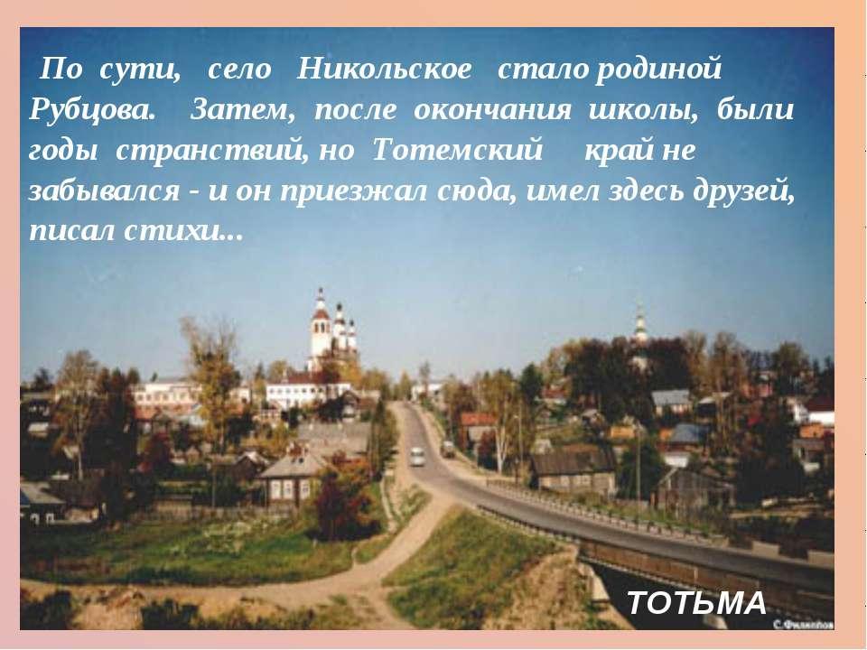 По сути, село Никольское  сталородиной Рубцова.Затем, после ок...